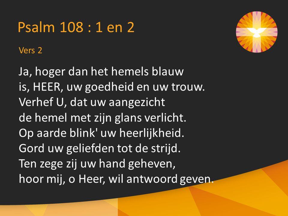Vers 2 Psalm 108 : 1 en 2 Ja, hoger dan het hemels blauw is, HEER, uw goedheid en uw trouw. Verhef U, dat uw aangezicht de hemel met zijn glans verlic