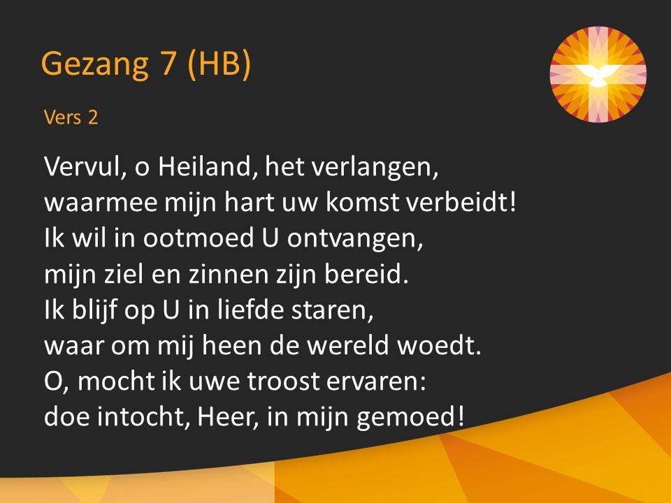 Vers 2 Gezang 7 (HB) Vervul, o Heiland, het verlangen, waarmee mijn hart uw komst verbeidt.