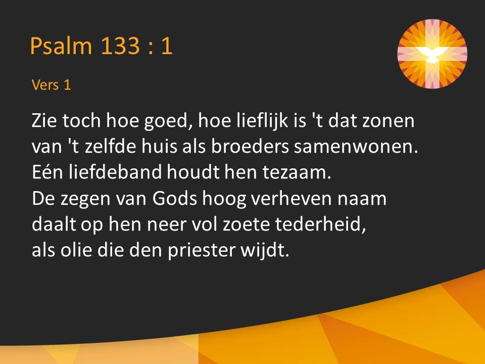 Vers 1 Psalm 133 : 1 Zie toch hoe goed, hoe lieflijk is 't dat zonen van 't zelfde huis als broeders samenwonen. Eén liefdeband houdt hen tezaam. De z