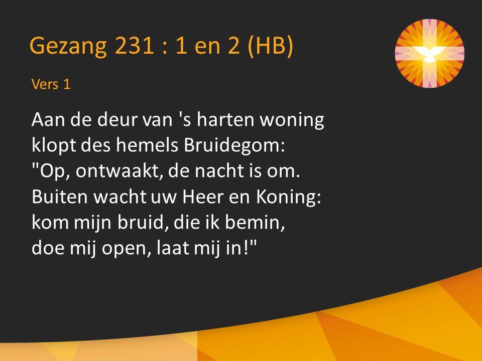 Vers 1 Gezang 231 : 1 en 2 (HB) Aan de deur van s harten woning klopt des hemels Bruidegom: Op, ontwaakt, de nacht is om.