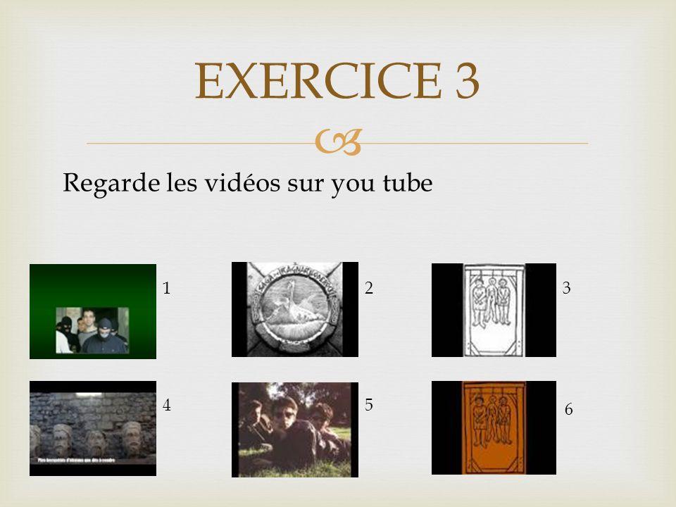  EXERCICE 3 Regarde les vidéos sur you tube 123 45 6