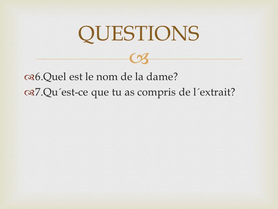   6.Quel est le nom de la dame  7.Qu´est-ce que tu as compris de l´extrait QUESTIONS