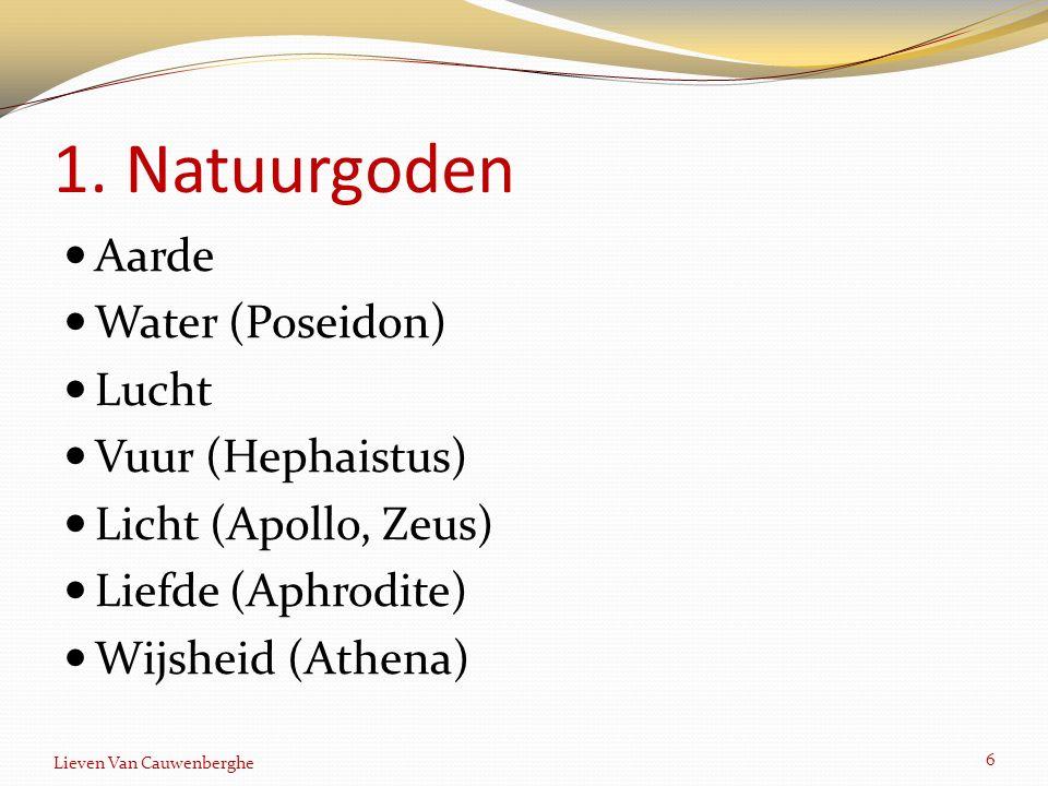 1. Natuurgoden Aarde Water (Poseidon) Lucht Vuur (Hephaistus) Licht (Apollo, Zeus) Liefde (Aphrodite) Wijsheid (Athena) 6 Lieven Van Cauwenberghe