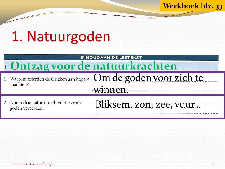 1. Natuurgoden Lieven Van Cauwenberghe 7 Werkboek blz. 33 Ontzag voor de natuurkrachten Om de goden voor zich te winnen. Bliksem, zon, zee, vuur…