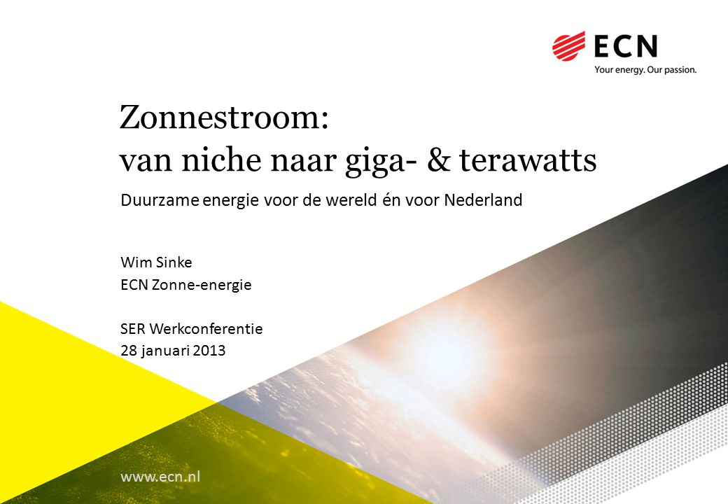 www.ecn.nl Zonnestroom: van niche naar giga- & terawatts Duurzame energie voor de wereld én voor Nederland Wim Sinke ECN Zonne-energie SER Werkconferentie 28 januari 2013