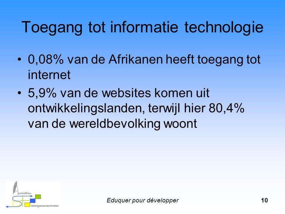 Eduquer pour développer10 Toegang tot informatie technologie 0,08% van de Afrikanen heeft toegang tot internet 5,9% van de websites komen uit ontwikkelingslanden, terwijl hier 80,4% van de wereldbevolking woont