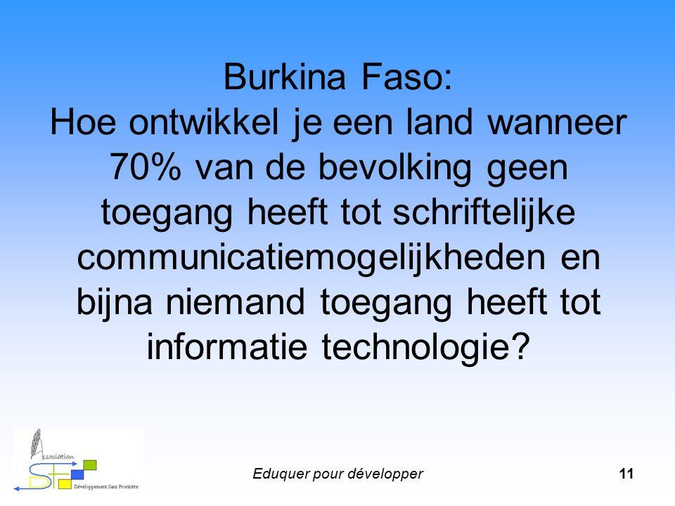 Eduquer pour développer11 Burkina Faso: Hoe ontwikkel je een land wanneer 70% van de bevolking geen toegang heeft tot schriftelijke communicatiemogelijkheden en bijna niemand toegang heeft tot informatie technologie