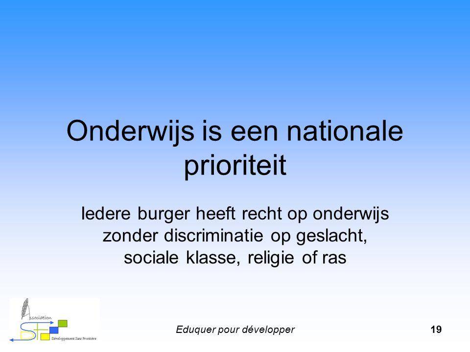 Eduquer pour développer19 Onderwijs is een nationale prioriteit Iedere burger heeft recht op onderwijs zonder discriminatie op geslacht, sociale klasse, religie of ras