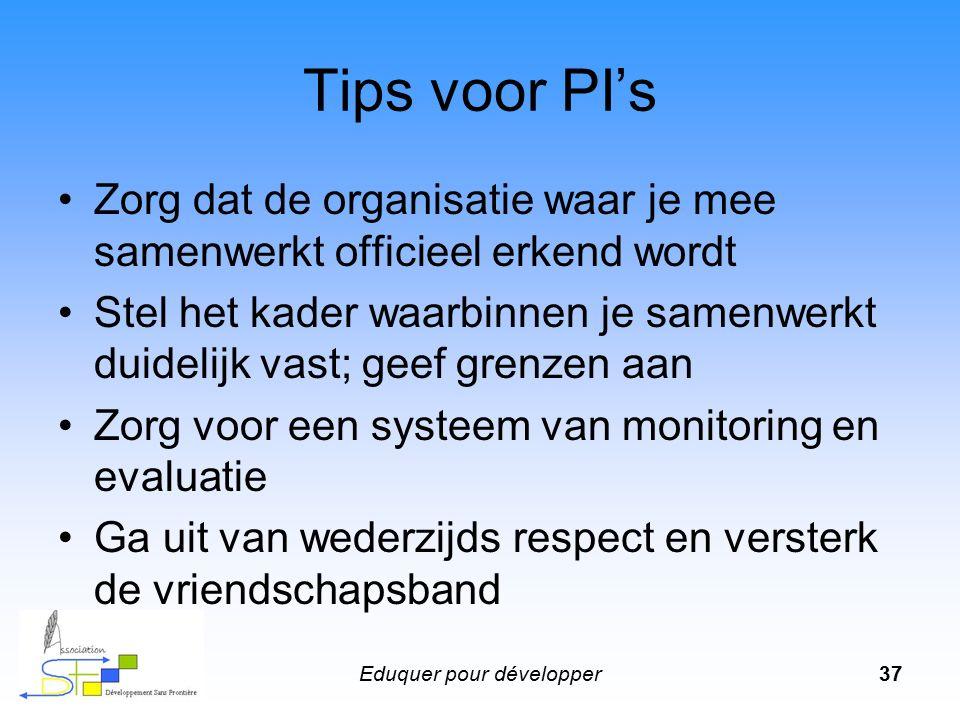 Eduquer pour développer37 Tips voor PI's Zorg dat de organisatie waar je mee samenwerkt officieel erkend wordt Stel het kader waarbinnen je samenwerkt