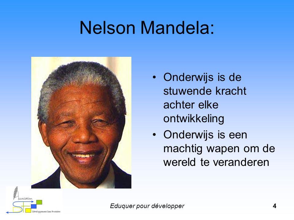 Eduquer pour développer4 Nelson Mandela: Onderwijs is de stuwende kracht achter elke ontwikkeling Onderwijs is een machtig wapen om de wereld te veran