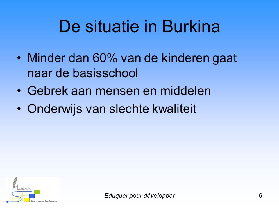 Eduquer pour développer6 De situatie in Burkina Minder dan 60% van de kinderen gaat naar de basisschool Gebrek aan mensen en middelen Onderwijs van slechte kwaliteit