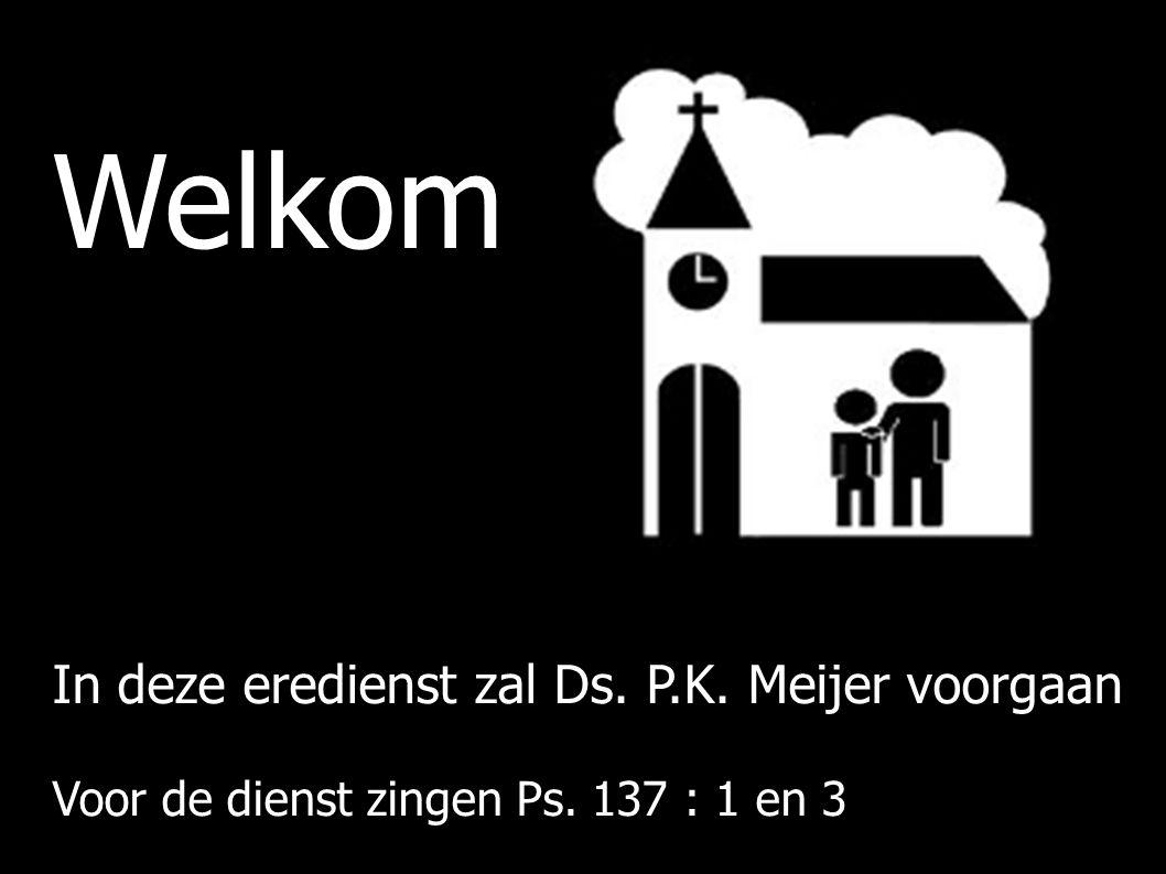 Welkom In deze eredienst zal Ds. P.K. Meijer voorgaan Voor de dienst zingen Ps. 137 : 1 en 3
