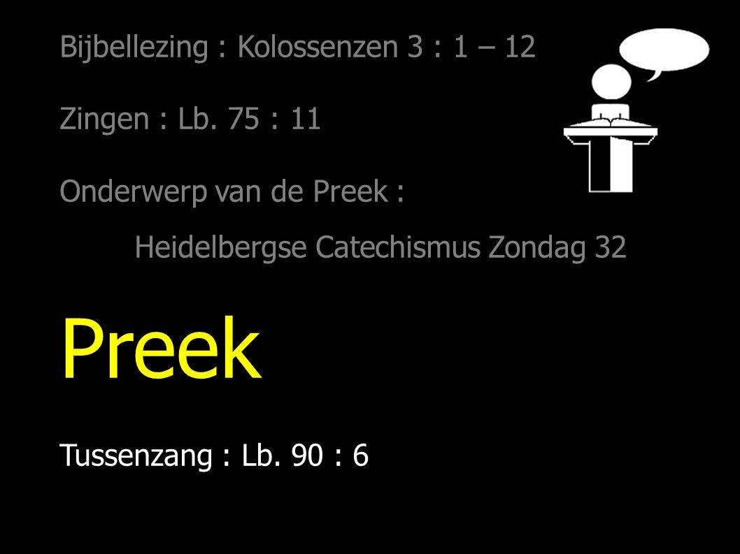 Bijbellezing : Kolossenzen 3 : 1 – 12 Zingen : Lb. 75 : 11 Onderwerp van de Preek : Heidelbergse Catechismus Zondag 32 Preek Tussenzang : Lb. 90 : 6