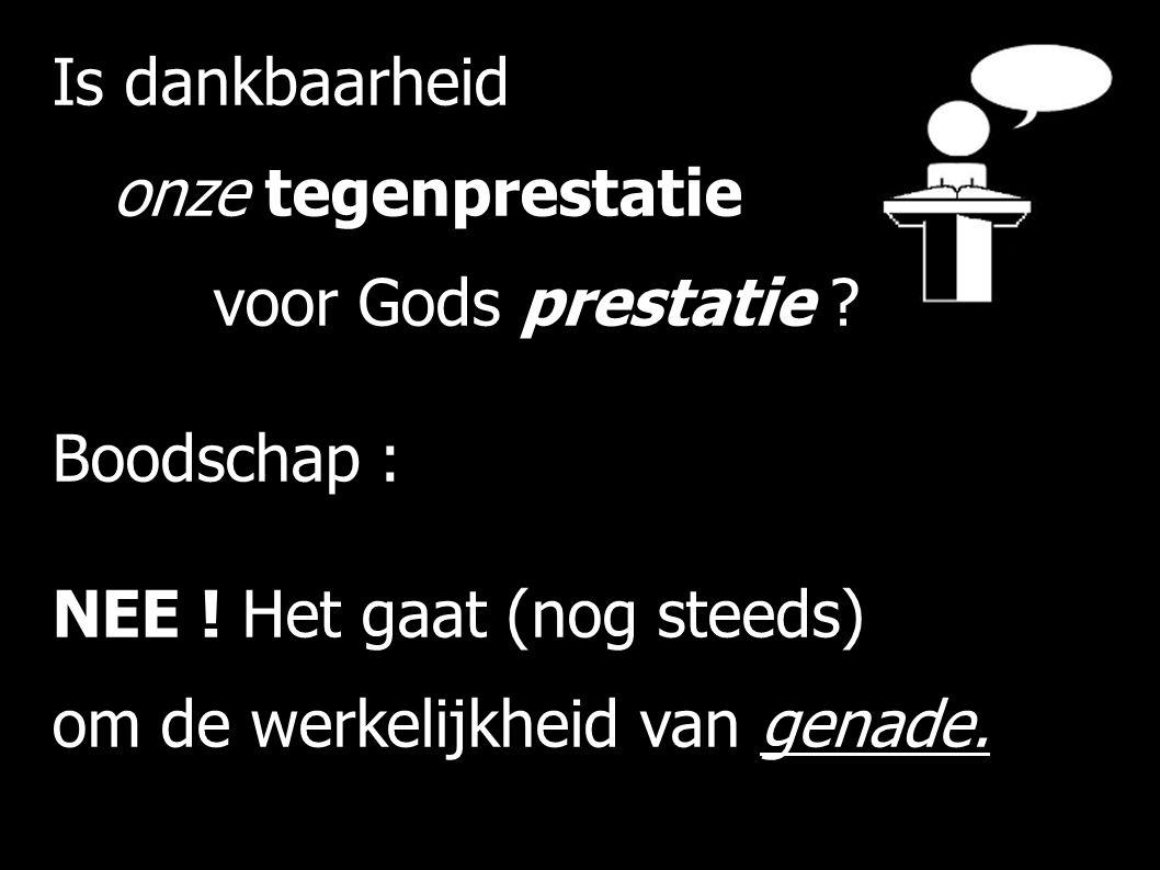 Is dankbaarheid onze tegenprestatie voor Gods prestatie ? Boodschap : NEE ! Het gaat (nog steeds) om de werkelijkheid van genade.