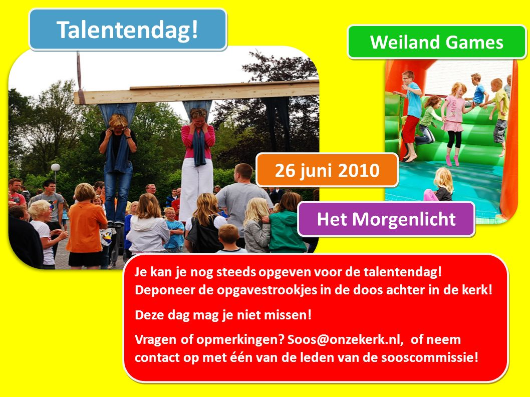 Talentendag! 26 juni 2010 Weiland Games Je kan je nog steeds opgeven voor de talentendag! Deponeer de opgavestrookjes in de doos achter in de kerk! De