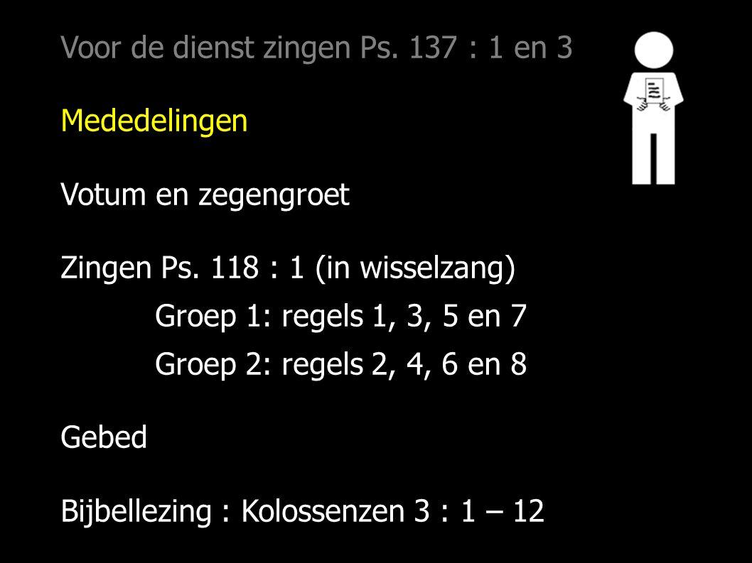 Voor de dienst zingen Ps. 137 : 1 en 3 Mededelingen Votum en zegengroet Zingen Ps. 118 : 1 (in wisselzang) Groep 1: regels 1, 3, 5 en 7 Groep 2: regel