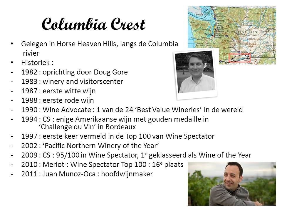 Columbia Crest Gelegen in Horse Heaven Hills, langs de Columbia rivier Historiek : -1982 : oprichting door Doug Gore -1983 : winery and visitorscenter -1987 : eerste witte wijn -1988 : eerste rode wijn -1990 : Wine Advocate : 1 van de 24 'Best Value Wineries' in de wereld -1994 : CS : enige Amerikaanse wijn met gouden medaille in 'Challenge du Vin' in Bordeaux -1997 : eerste keer vermeld in de Top 100 van Wine Spectator -2002 : 'Pacific Northern Winery of the Year' -2009 : CS : 95/100 in Wine Spectator, 1 e geklasseerd als Wine of the Year -2010 : Merlot : Wine Spectator Top 100 : 16 e plaats -2011 : Juan Munoz-Oca : hoofdwijnmaker