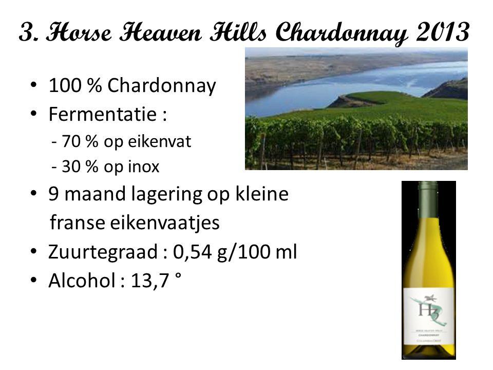 3. Horse Heaven Hills Chardonnay 2013 100 % Chardonnay Fermentatie : - 70 % op eikenvat - 30 % op inox 9 maand lagering op kleine franse eikenvaatjes