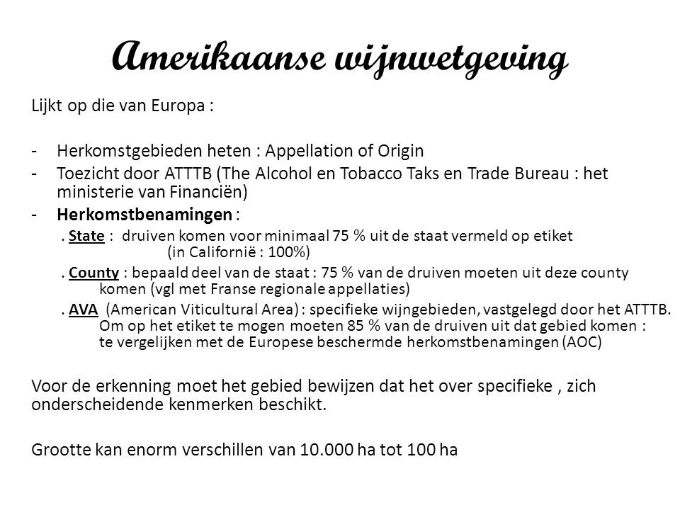 Amerikaanse wijnwetgeving Lijkt op die van Europa : -Herkomstgebieden heten : Appellation of Origin -Toezicht door ATTTB (The Alcohol en Tobacco Taks