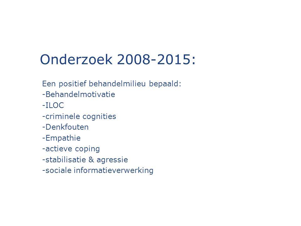 Onderzoek 2008-2015: Een positief behandelmilieu bepaald: -Behandelmotivatie -ILOC -criminele cognities -Denkfouten -Empathie -actieve coping -stabilisatie & agressie -sociale informatieverwerking