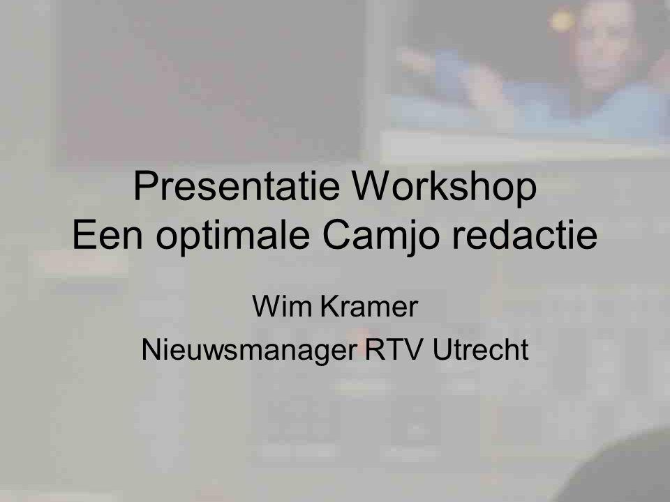 Presentatie Workshop Een optimale Camjo redactie Wim Kramer Nieuwsmanager RTV Utrecht