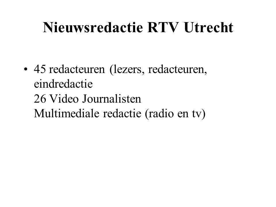Nieuwsredactie RTV Utrecht 45 redacteuren (lezers, redacteuren, eindredactie 26 Video Journalisten Multimediale redactie (radio en tv)