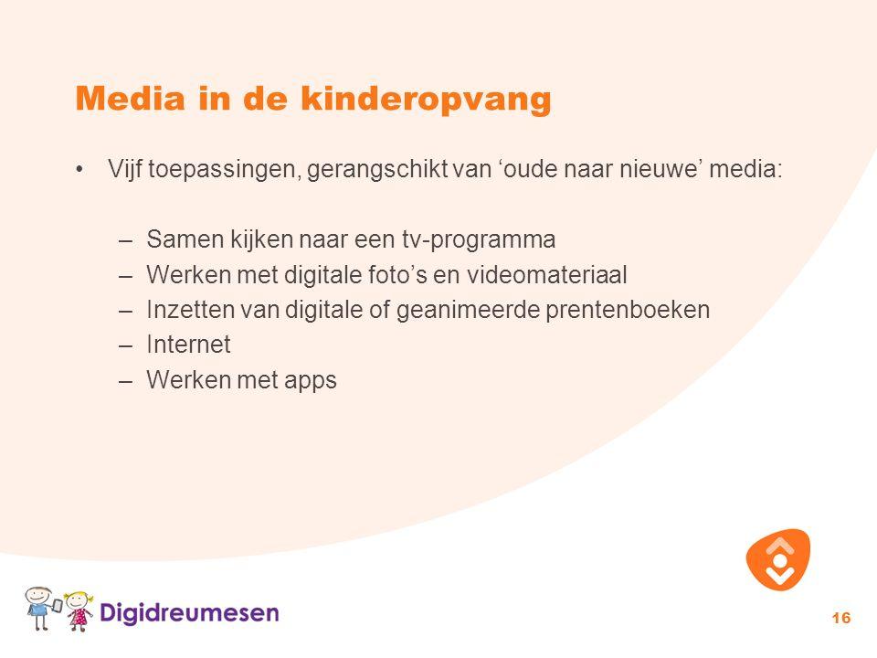 Media in de kinderopvang 16 Vijf toepassingen, gerangschikt van 'oude naar nieuwe' media: –Samen kijken naar een tv-programma –Werken met digitale fot