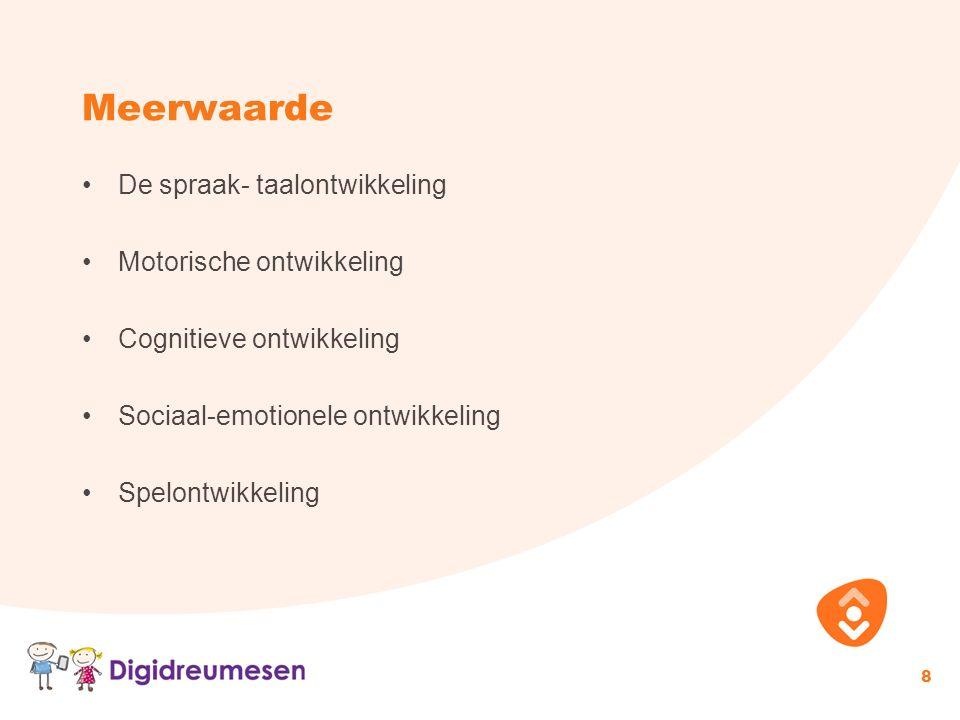 Meerwaarde De spraak- taalontwikkeling Motorische ontwikkeling Cognitieve ontwikkeling Sociaal-emotionele ontwikkeling Spelontwikkeling 8