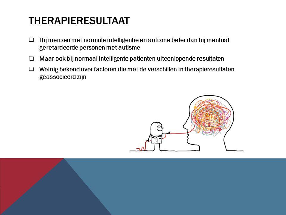 THERAPIERESULTAAT  Bij mensen met normale intelligentie en autisme beter dan bij mentaal geretardeerde personen met autisme  Maar ook bij normaal intelligente patiënten uiteenlopende resultaten  Weinig bekend over factoren die met de verschillen in therapieresultaten geassocieerd zijn