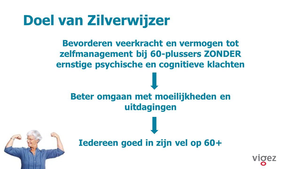 Doel van Zilverwijzer ©, 2015, VIGeZ vzw, All rights reserved Bevorderen veerkracht en vermogen tot zelfmanagement bij 60-plussers ZONDER ernstige psy