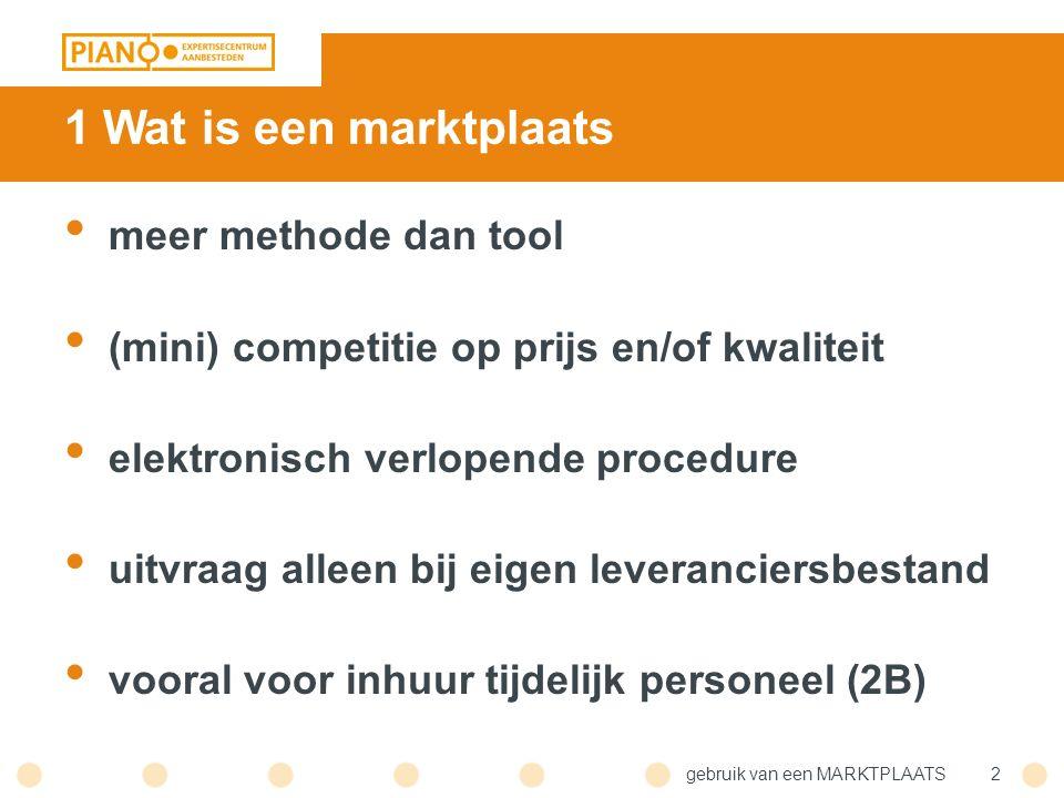 gebruik van een MARKTPLAATS2 1 Wat is een marktplaats meer methode dan tool (mini) competitie op prijs en/of kwaliteit elektronisch verlopende procedure uitvraag alleen bij eigen leveranciersbestand vooral voor inhuur tijdelijk personeel (2B)