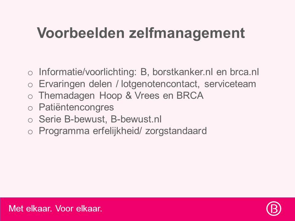 Met elkaar. Voor elkaar. Voorbeelden zelfmanagement o Informatie/voorlichting: B, borstkanker.nl en brca.nl o Ervaringen delen / lotgenotencontact, se