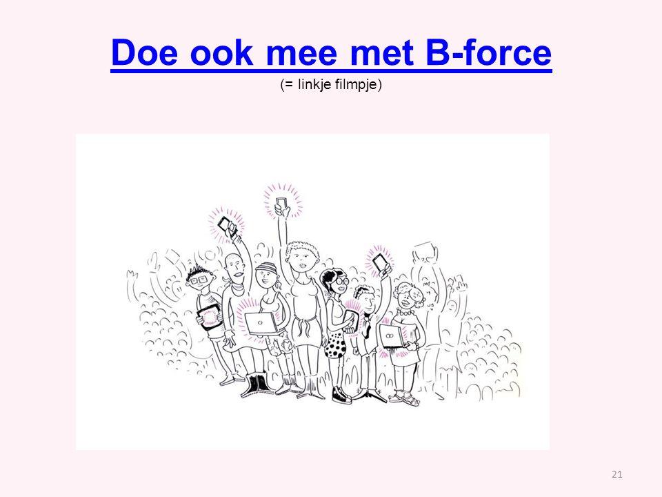 Doe ook mee met B-force Doe ook mee met B-force (= linkje filmpje) 21 /