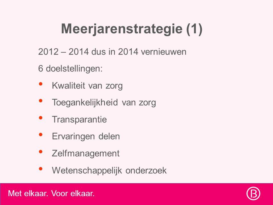 Met elkaar. Voor elkaar. Meerjarenstrategie (1) 2012 – 2014 dus in 2014 vernieuwen 6 doelstellingen: Kwaliteit van zorg Toegankelijkheid van zorg Tran