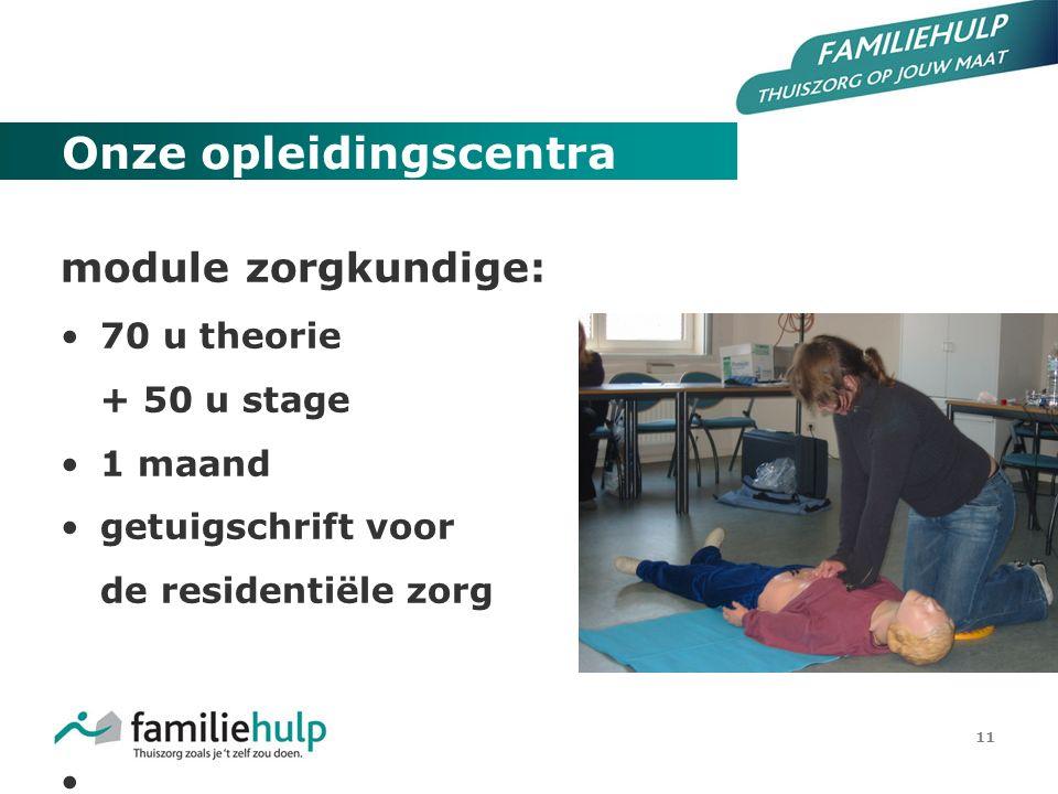 11 Onze opleidingscentra module zorgkundige: 70 u theorie + 50 u stage 1 maand getuigschrift voor de residentiële zorg