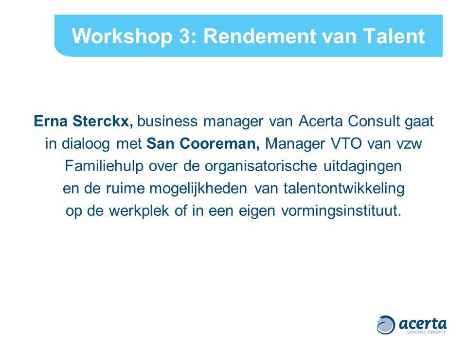 Workshop 3: Rendement van Talent Erna Sterckx, business manager van Acerta Consult gaat in dialoog met San Cooreman, Manager VTO van vzw Familiehulp over de organisatorische uitdagingen en de ruime mogelijkheden van talentontwikkeling op de werkplek of in een eigen vormingsinstituut.