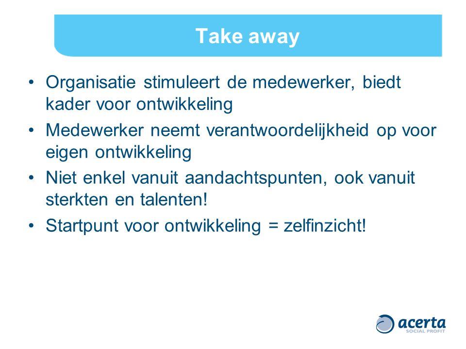 Take away Organisatie stimuleert de medewerker, biedt kader voor ontwikkeling Medewerker neemt verantwoordelijkheid op voor eigen ontwikkeling Niet en