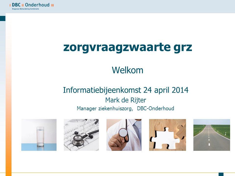 zorgvraagzwaarte grz Welkom Informatiebijeenkomst 24 april 2014 Mark de Rijter Manager ziekenhuiszorg, DBC-Onderhoud