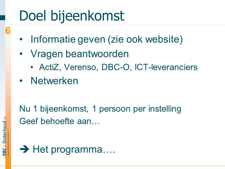 Doel bijeenkomst Informatie geven (zie ook website) Vragen beantwoorden ActiZ, Verenso, DBC-O, ICT-leveranciers Netwerken Nu 1 bijeenkomst, 1 persoon per instelling Geef behoefte aan…  Het programma….