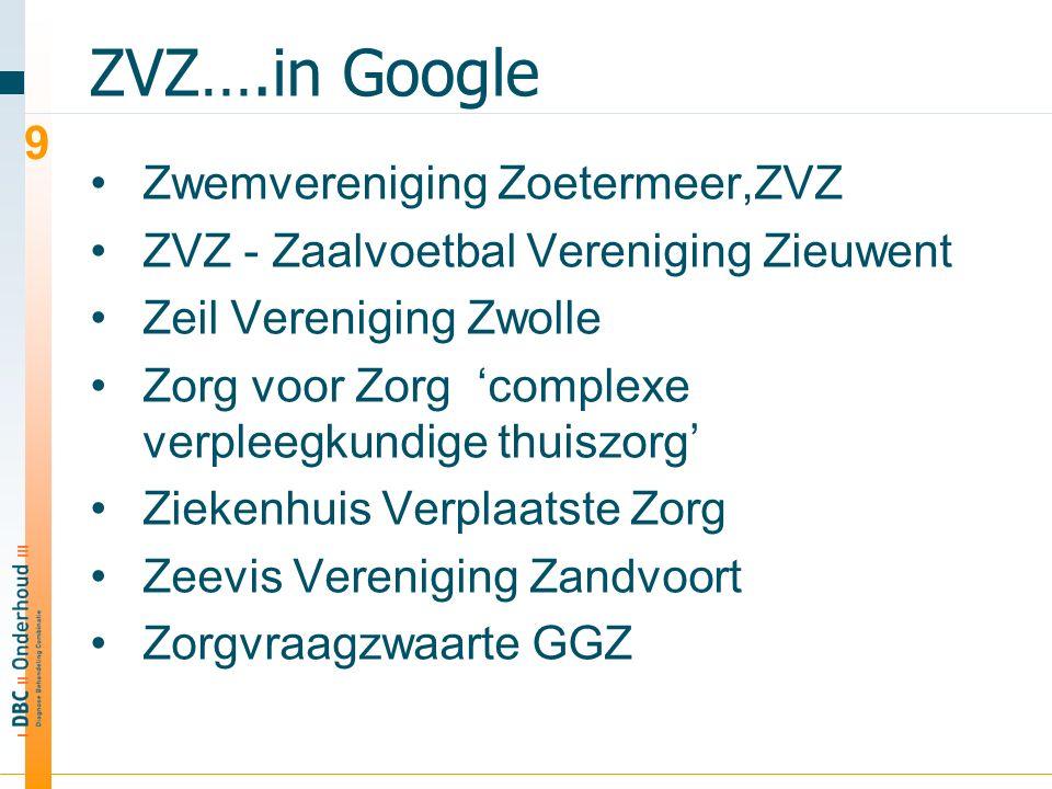 ZVZ….in Google Zwemvereniging Zoetermeer,ZVZ ZVZ - Zaalvoetbal Vereniging Zieuwent Zeil Vereniging Zwolle Zorg voor Zorg 'complexe verpleegkundige thuiszorg' Ziekenhuis Verplaatste Zorg Zeevis Vereniging Zandvoort Zorgvraagzwaarte GGZ 9