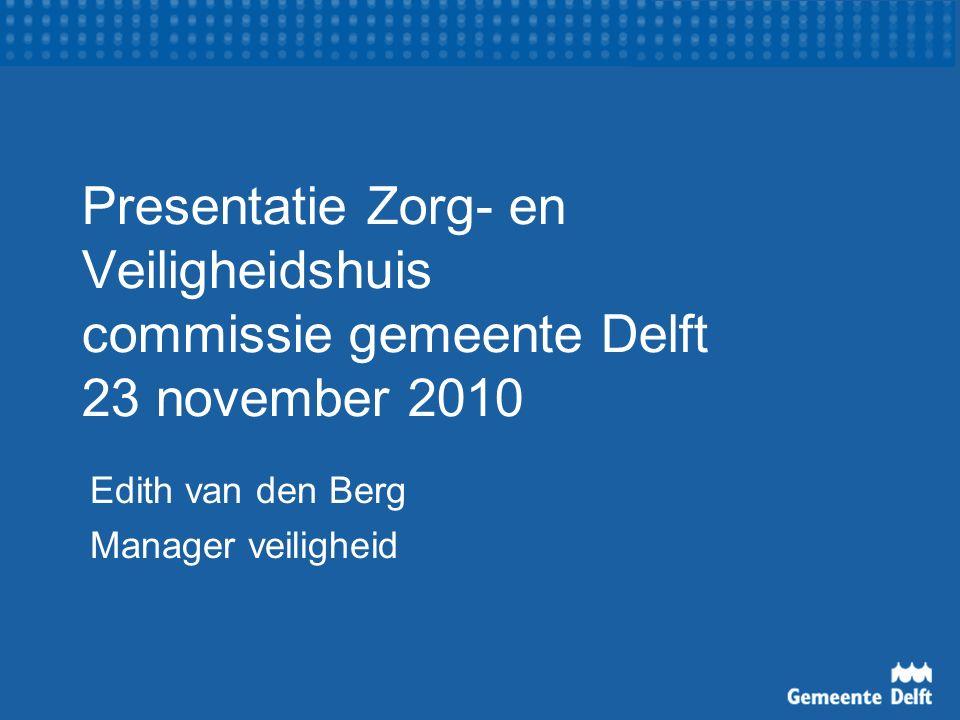 Presentatie Zorg- en Veiligheidshuis commissie gemeente Delft 23 november 2010 Edith van den Berg Manager veiligheid