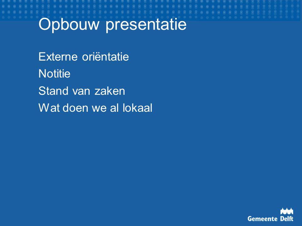 Opbouw presentatie Externe oriëntatie Notitie Stand van zaken Wat doen we al lokaal