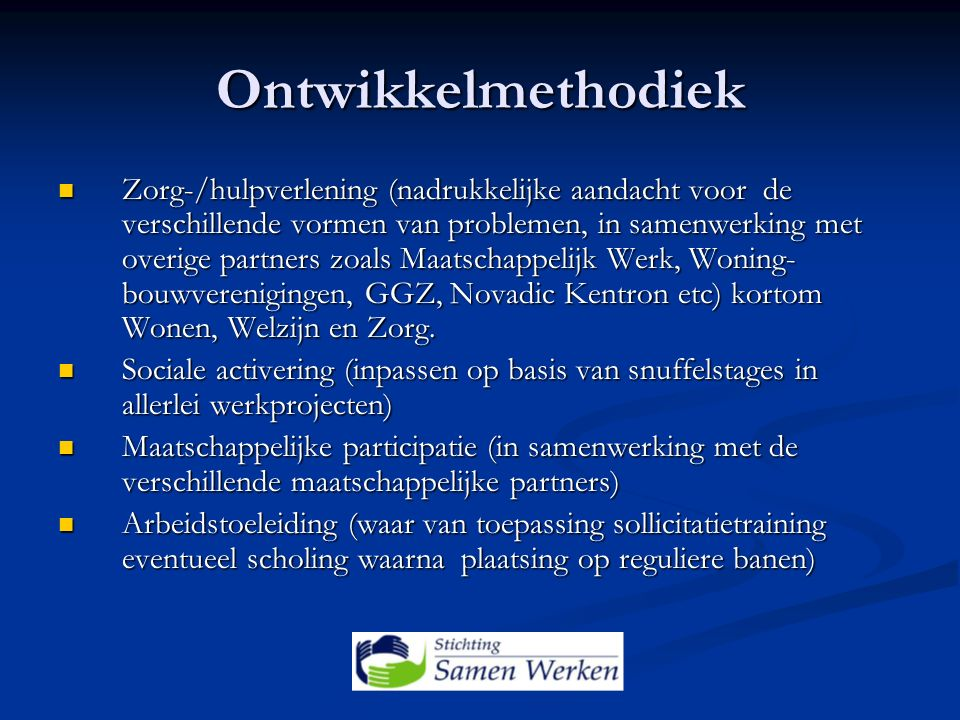 Ontwikkelmethodiek Zorg-/hulpverlening (nadrukkelijke aandacht voor de verschillende vormen van problemen, in samenwerking met overige partners zoals Maatschappelijk Werk, Woning- bouwverenigingen, GGZ, Novadic Kentron etc) kortom Wonen, Welzijn en Zorg.