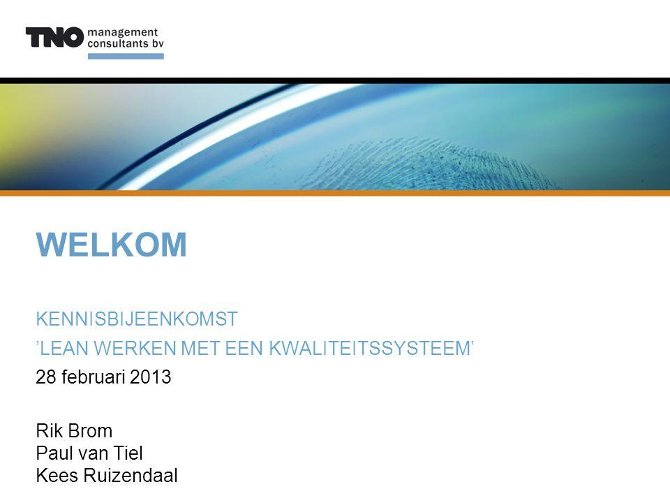 WELKOM KENNISBIJEENKOMST 'LEAN WERKEN MET EEN KWALITEITSSYSTEEM' 28 februari 2013 Rik Brom Paul van Tiel Kees Ruizendaal