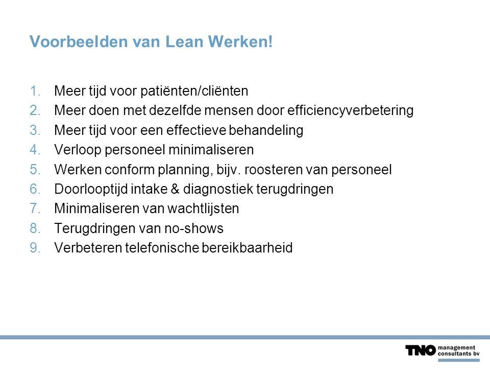 Voorbeelden van Lean Werken! 1.Meer tijd voor patiënten/cliënten 2.Meer doen met dezelfde mensen door efficiencyverbetering 3.Meer tijd voor een effec