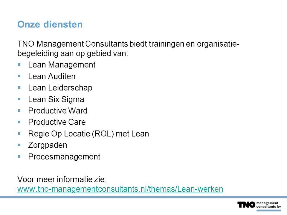 Onze diensten TNO Management Consultants biedt trainingen en organisatie- begeleiding aan op gebied van:  Lean Management  Lean Auditen  Lean Leiderschap  Lean Six Sigma  Productive Ward  Productive Care  Regie Op Locatie (ROL) met Lean  Zorgpaden  Procesmanagement Voor meer informatie zie: www.tno-managementconsultants.nl/themas/Lean-werken www.tno-managementconsultants.nl/themas/Lean-werken