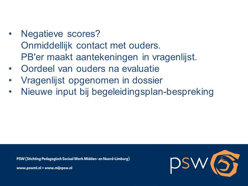 Negatieve scores? Onmiddellijk contact met ouders. PB'er maakt aantekeningen in vragenlijst. Oordeel van ouders na evaluatie Vragenlijst opgenomen in