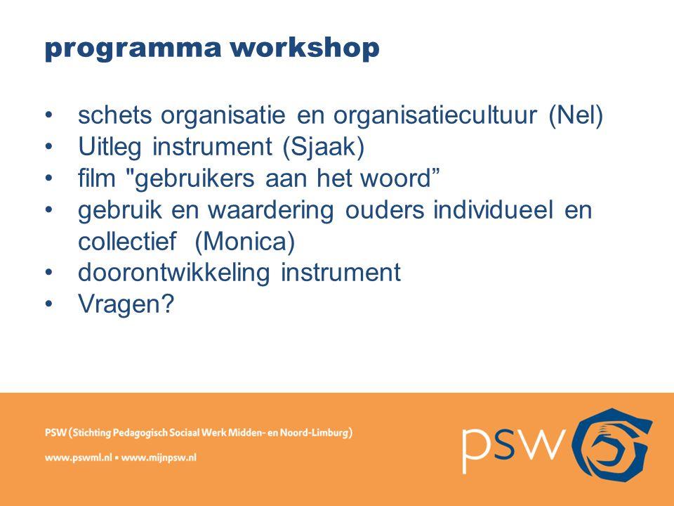programma workshop schets organisatie en organisatiecultuur (Nel) Uitleg instrument (Sjaak) film gebruikers aan het woord gebruik en waardering ouders individueel en collectief (Monica) doorontwikkeling instrument Vragen