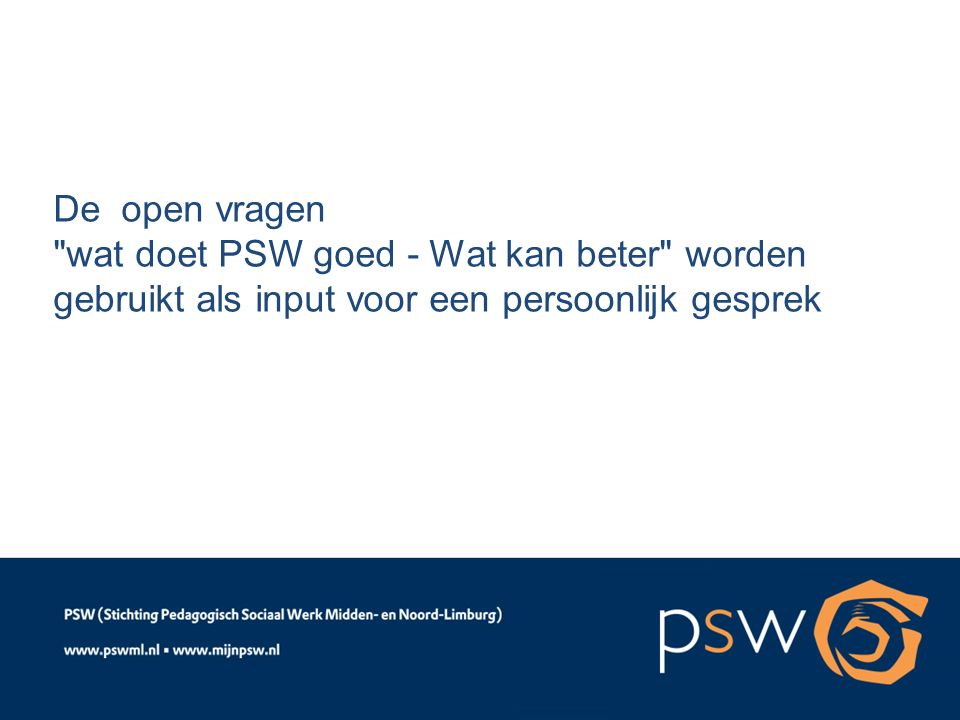 De open vragen wat doet PSW goed - Wat kan beter worden gebruikt als input voor een persoonlijk gesprek