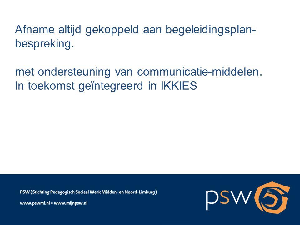 Afname altijd gekoppeld aan begeleidingsplan- bespreking. met ondersteuning van communicatie-middelen. In toekomst geïntegreerd in IKKIES